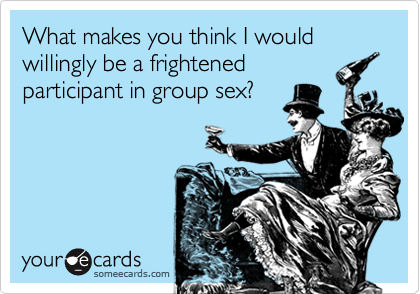 What makes you think I would willingly be a frightenedparticipant in group sex?