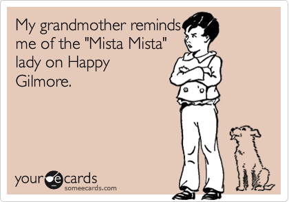 """My grandmother reminds me of the """"Mista Mista"""" lady on Happy Gilmore."""