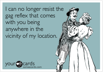 I can no longer resist thegag reflex that comeswith you beinganywhere in thevicinity of my location.