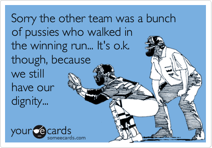 Sorry the other team was a bunch of pussies who walked in