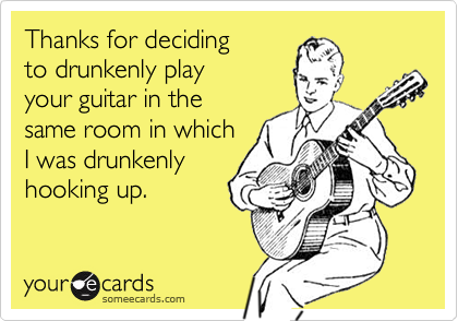 Thanks for deciding to drunkenly play  your guitar in the same room in which  I was drunkenly hooking up.