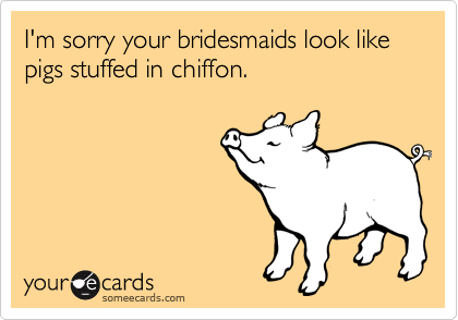 I'm sorry your bridesmaids look like pigs stuffed in chiffon.