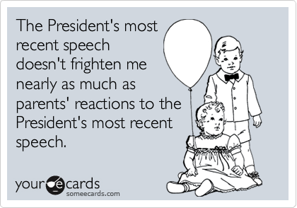 The President's most recent speech doesn't frighten me nearly as much as parents' reactions to the President's most recent speech.