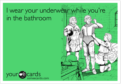 I wear your underwear while you're in the bathroom