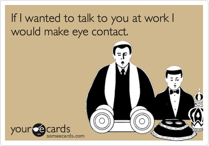 If I wanted to talk to you at work I would make eye contact.