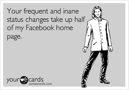 Your frequent and inanestatus changes take up halfof my Facebook homepage.