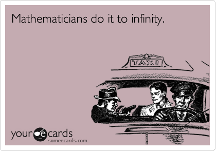 Mathematicians do it to infinity.