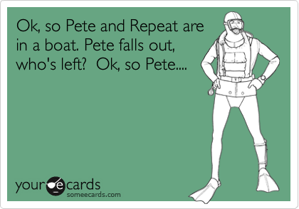 Ok, so Pete and Repeat arein a boat. Pete falls out,who's left?  Ok, so Pete....