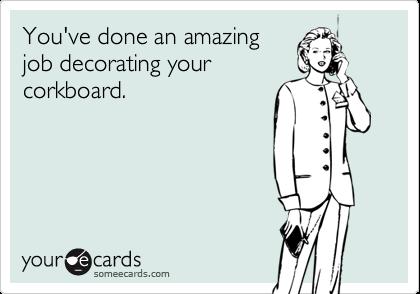 You've done an amazingjob decorating yourcorkboard.