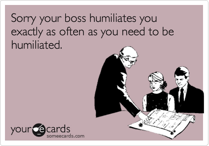 Sorry your boss humiliates you exactly as often as you need to be humiliated.