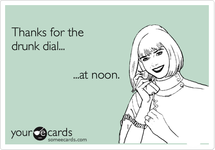 Thanks for the  drunk dial...                    ...at noon.