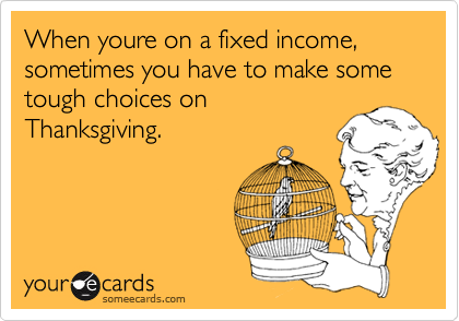 When youre on a fixed income, sometimes you have to make some tough choices on Thanksgiving.