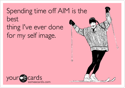 Spending time off AIM is thebestthing I've ever donefor my self image.