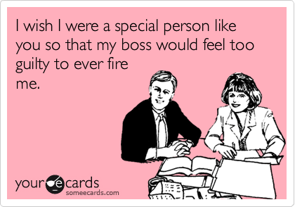 I wish I were a special person like you so that my boss would feel too guilty to ever fireme.