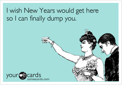 I wish New Years would get here  so I can finally dump you.