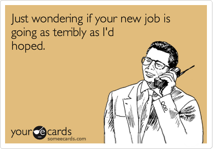 Just wondering if your new job is going as terribly as I'dhoped.