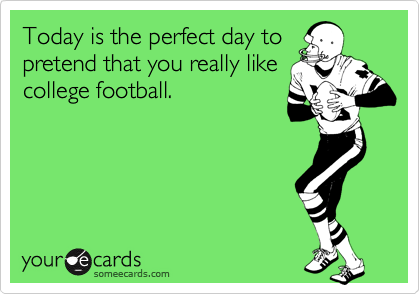 Today is the perfect day topretend that you really likecollege football.