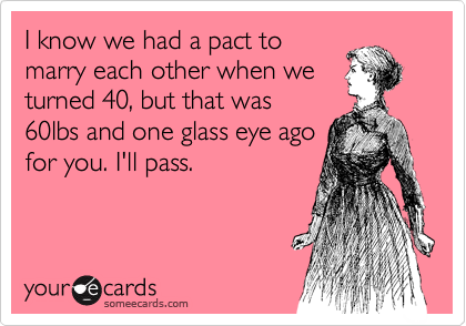 I know we had a pact to marry each other when we turned 40, but that was 60lbs and one glass eye ago for you. I'll pass.