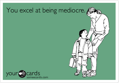 You excel at being mediocre.