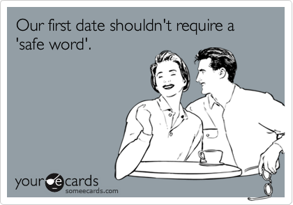 Our first date shouldn't require a 'safe word'.