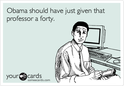 Obama should have just given that professor a forty.