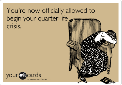 You're now officially allowed to begin your quarter-lifecrisis.