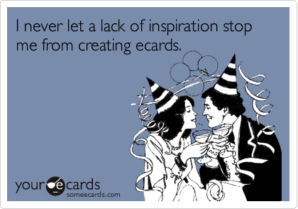 I never let a lack of inspiration stop me from creating ecards.