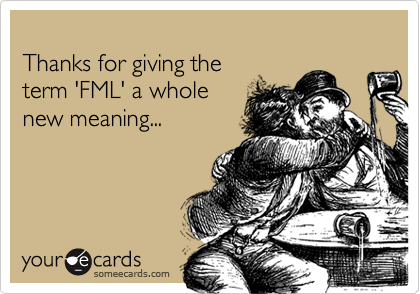 Thanks for giving the term 'FML' a whole new meaning...