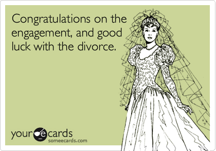 Congratulations on theengagement, and goodluck with the divorce.