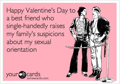 Happy Valentine's Day to a best friend who single-handedly raises my family's suspicions about my sexual orientation