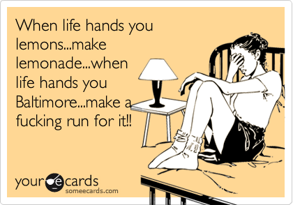 When life hands you lemons...make lemonade...when life hands you Baltimore...make a fucking run for it!!