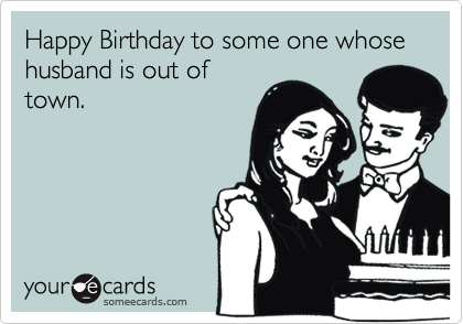 Happy Birthday to some one whose  husband is out oftown.