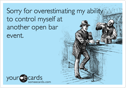 Sorry for overestimating my ability to control myself at another open bar event.