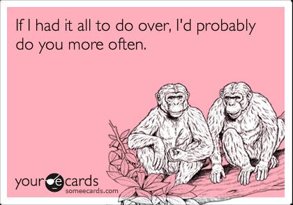 If I had it all to do over, I'd probably do you more often.