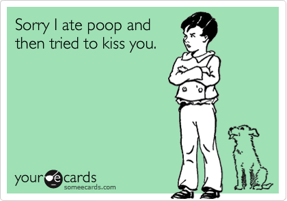 Sorry I ate poop and