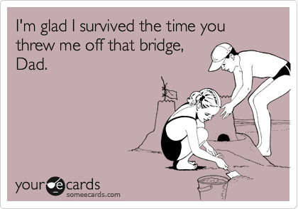I'm glad I survived the time you threw me off that bridge,
