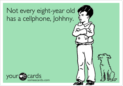 Not every eight-year oldhas a cellphone, Johhny.