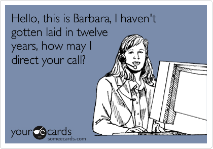 Hello, this is Barbara, I haven't gotten laid in twelveyears, how may Idirect your call?