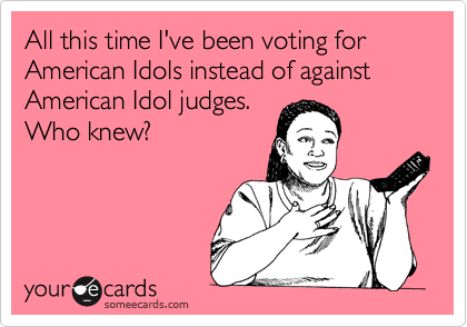 All this time I've been voting for American Idols instead of against American Idol judges. Who knew?
