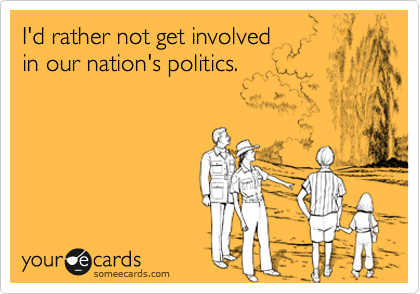 I'd rather not get involved in our nation's politics.