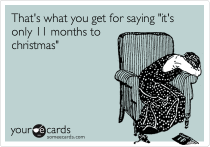 """That's what you get for saying """"it's only 11 months tochristmas"""""""