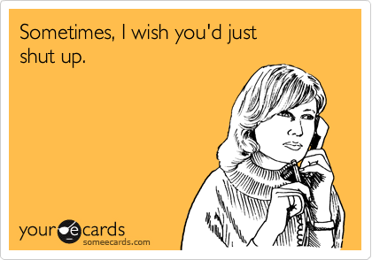 Sometimes, I wish you'd just  shut up.
