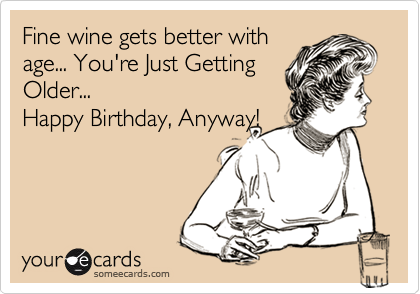 Fine wine gets better with age... You're Just Getting  Older... Happy Birthday, Anyway!