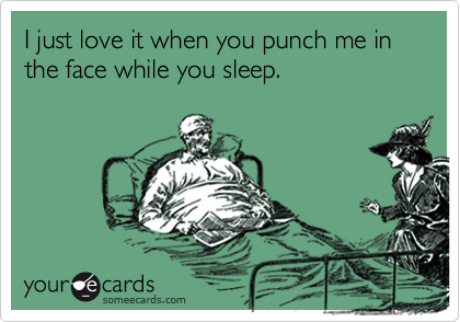 I just love it when you punch me in the face while you sleep.