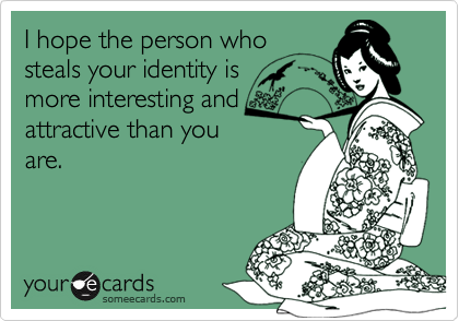 I hope the person whosteals your identity ismore interesting andattractive than youare.
