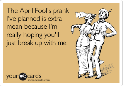 The April Fool's prankI've planned is extramean because I'mreally hoping you'lljust break up with me.
