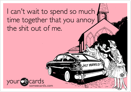 I can't wait to spend so much time together that you annoy  the shit out of me.