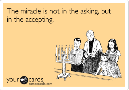 The miracle is not in the asking, but in the accepting.