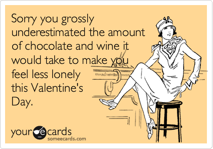 Sorry you grossly underestimated the amount of chocolate and wine it would take to make you feel less lonely this Valentine's Day.