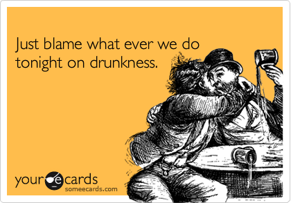 Just blame what ever we do tonight on drunkness.